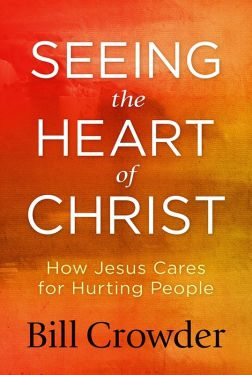 Seeing the Heart of Christ: How Jesus Cares for Hurting People by Bill Crowder