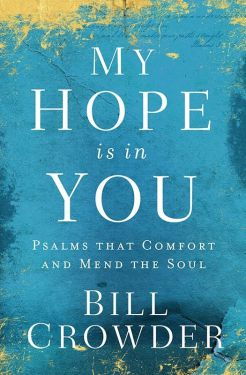 My Hope Is in You - Psalms that Comfort and Mend the Soul by Bill Crowder